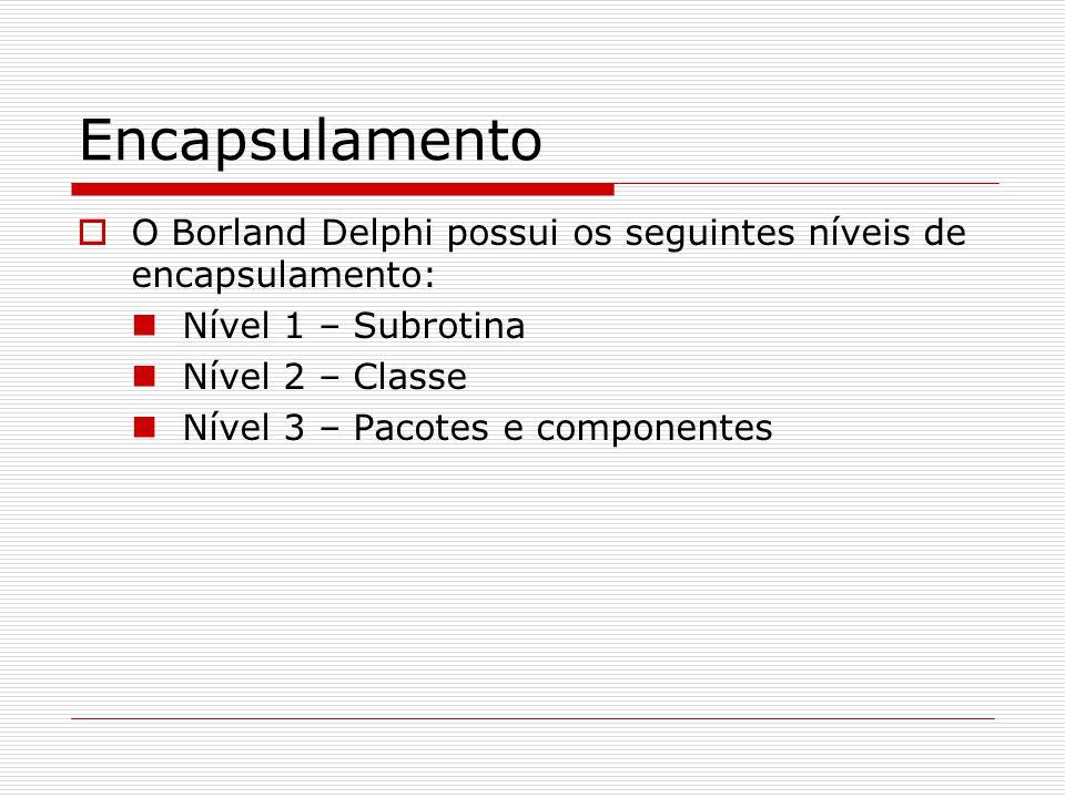 Encapsulamento O Borland Delphi possui os seguintes níveis de encapsulamento: Nível 1 – Subrotina Nível 2 – Classe Nível 3 – Pacotes e componentes