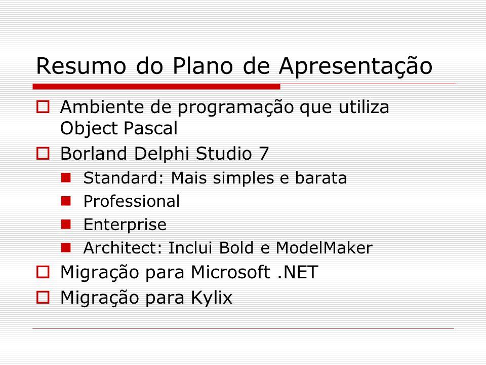 Resumo do Plano de Apresentação Ambiente de programação que utiliza Object Pascal Borland Delphi Studio 7 Standard: Mais simples e barata Professional