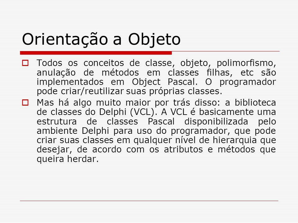 Orientação a Objeto Todos os conceitos de classe, objeto, polimorfismo, anulação de métodos em classes filhas, etc são implementados em Object Pascal.