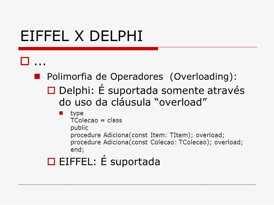 EIFFEL X DELPHI... Polimorfia de Operadores (Overloading): Delphi: É suportada somente através do uso da cláusula overload type TColecao = class publi