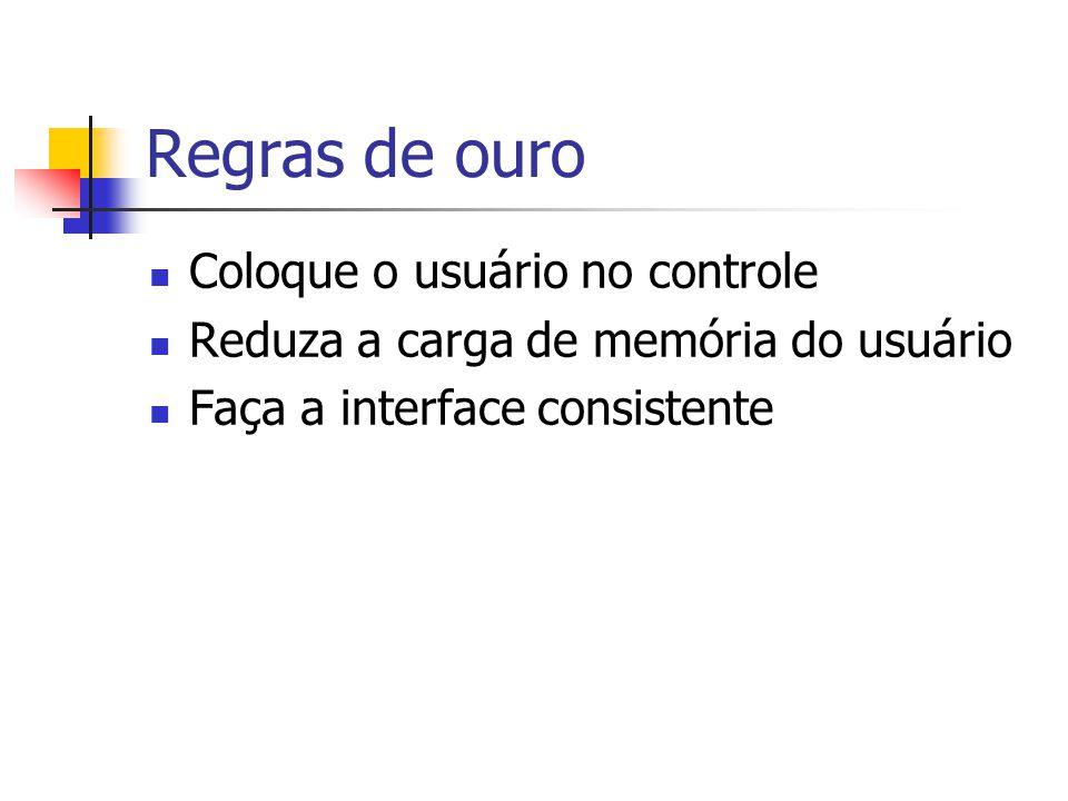 Regras de ouro Coloque o usuário no controle Reduza a carga de memória do usuário Faça a interface consistente