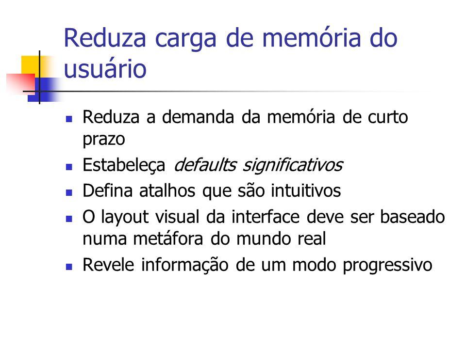 Reduza carga de memória do usuário Reduza a demanda da memória de curto prazo Estabeleça defaults significativos Defina atalhos que são intuitivos O layout visual da interface deve ser baseado numa metáfora do mundo real Revele informação de um modo progressivo