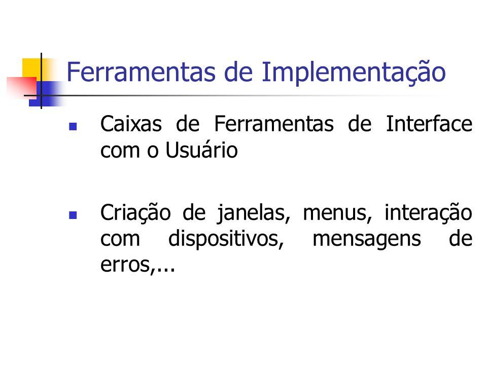Ferramentas de Implementação Caixas de Ferramentas de Interface com o Usuário Criação de janelas, menus, interação com dispositivos, mensagens de erros,...