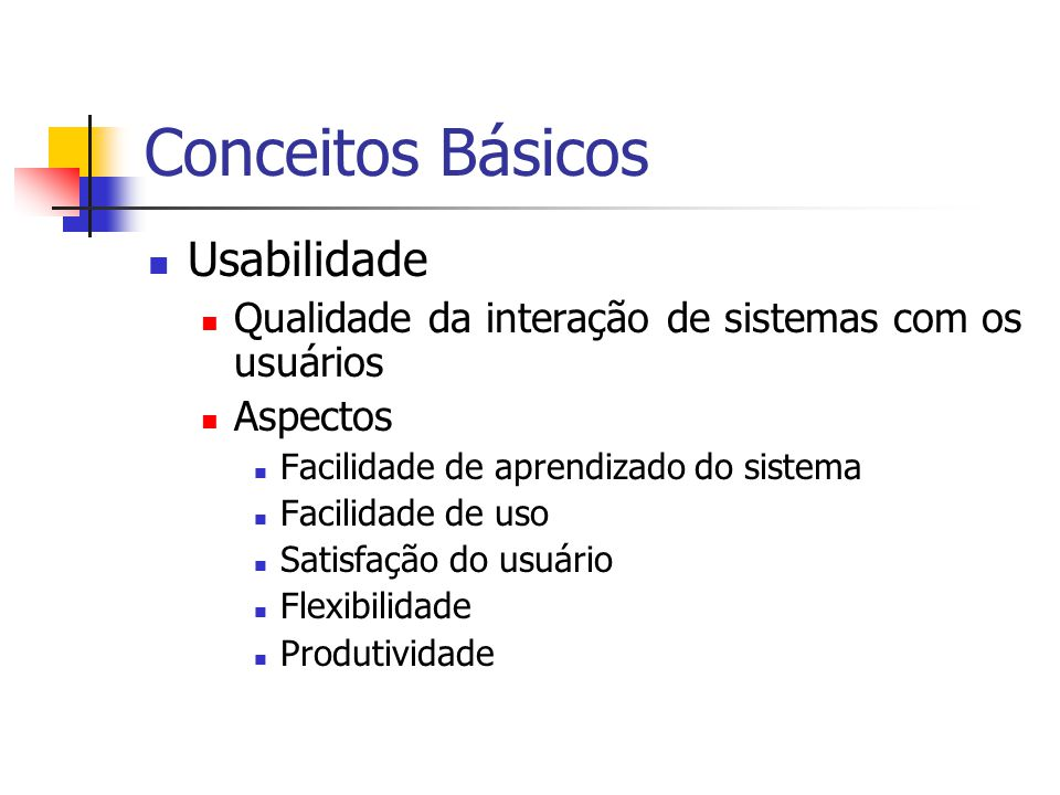 Conceitos Básicos Usabilidade Qualidade da interação de sistemas com os usuários Aspectos Facilidade de aprendizado do sistema Facilidade de uso Satisfação do usuário Flexibilidade Produtividade