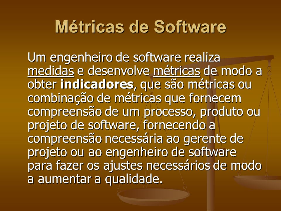 Métricas de Software Um engenheiro de software realiza medidas e desenvolve métricas de modo a obter indicadores, que são métricas ou combinação de mé