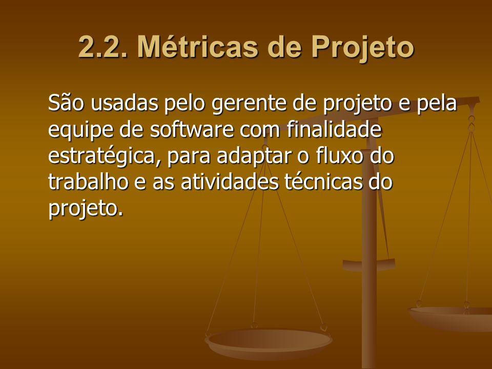 2.2. Métricas de Projeto São usadas pelo gerente de projeto e pela equipe de software com finalidade estratégica, para adaptar o fluxo do trabalho e a