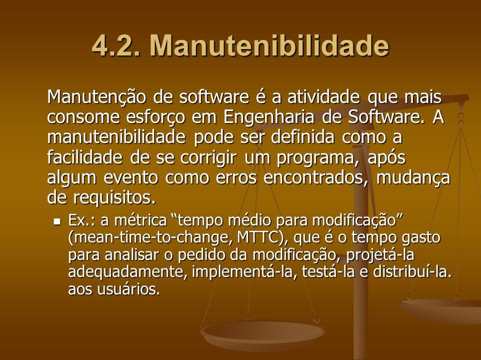 4.2. Manutenibilidade Manutenção de software é a atividade que mais consome esforço em Engenharia de Software. A manutenibilidade pode ser definida co