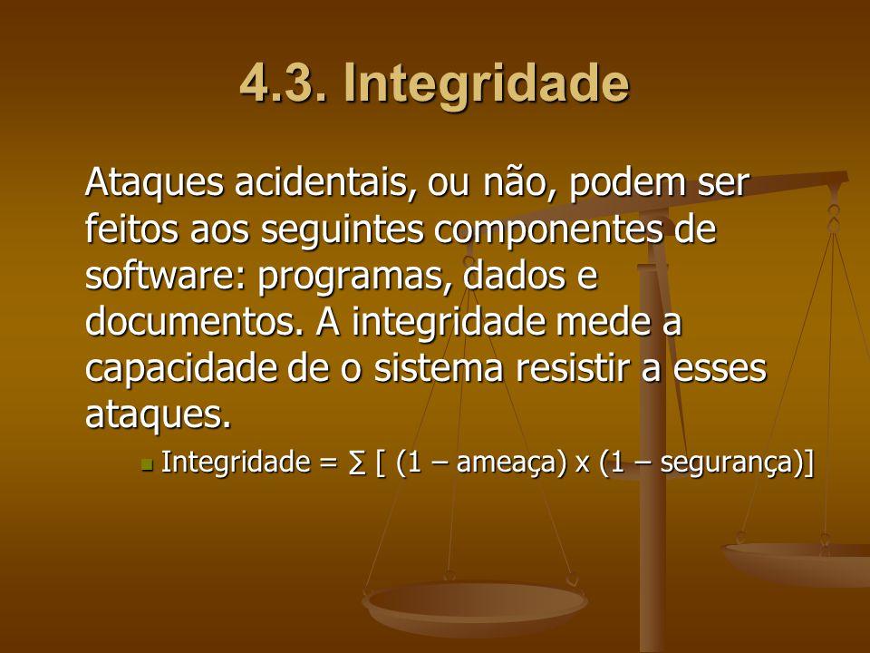 4.3. Integridade Ataques acidentais, ou não, podem ser feitos aos seguintes componentes de software: programas, dados e documentos. A integridade mede