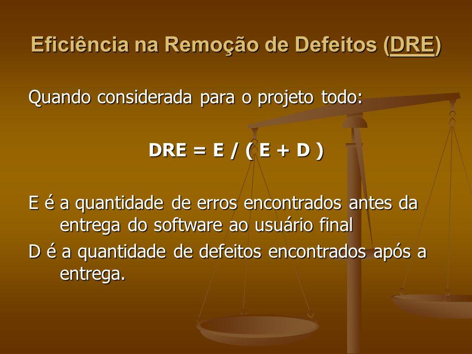 Eficiência na Remoção de Defeitos (DRE) Quando considerada para o projeto todo: DRE = E / ( E + D ) E é a quantidade de erros encontrados antes da ent