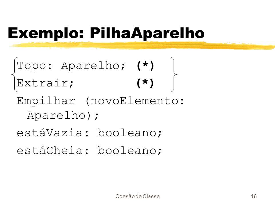 Coesão de Classe16 Exemplo: PilhaAparelho Topo: Aparelho; (*) Extrair; (*) Empilhar (novoElemento: Aparelho); estáVazia: booleano; estáCheia: booleano