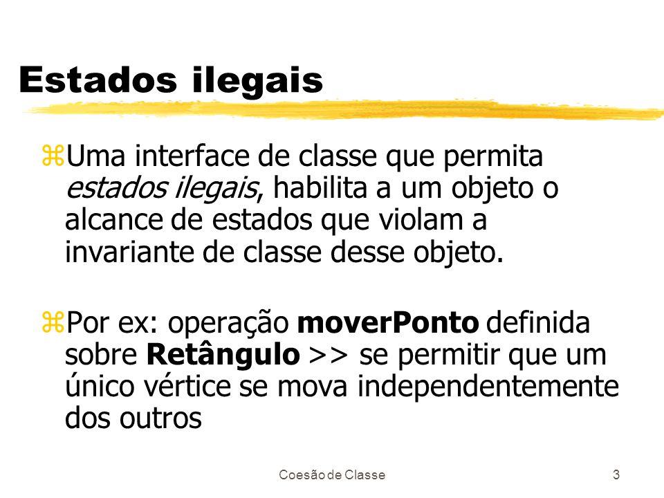 Coesão de Classe3 Estados ilegais zUma interface de classe que permita estados ilegais, habilita a um objeto o alcance de estados que violam a invaria