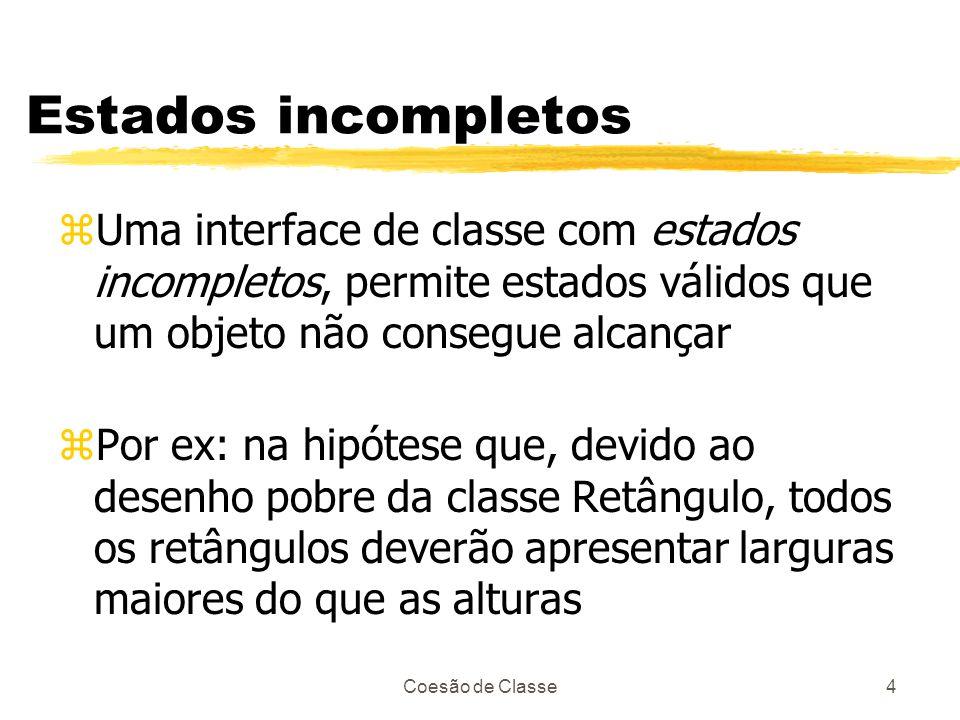 Coesão de Classe4 Estados incompletos zUma interface de classe com estados incompletos, permite estados válidos que um objeto não consegue alcançar zP