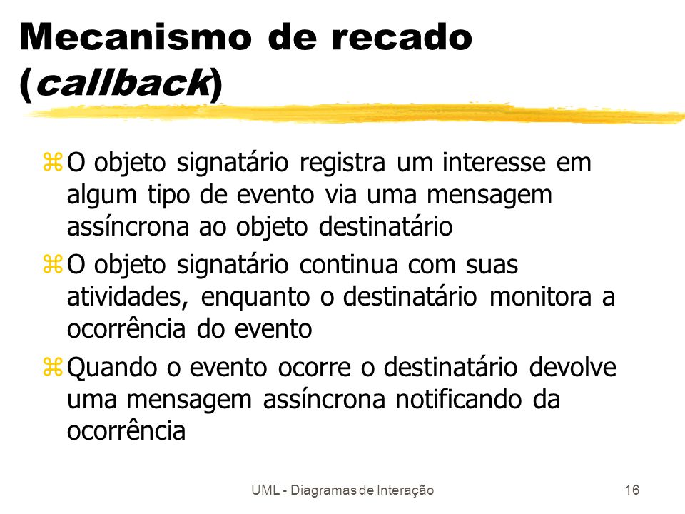 UML - Diagramas de Interação16 Mecanismo de recado (callback) zO objeto signatário registra um interesse em algum tipo de evento via uma mensagem assí