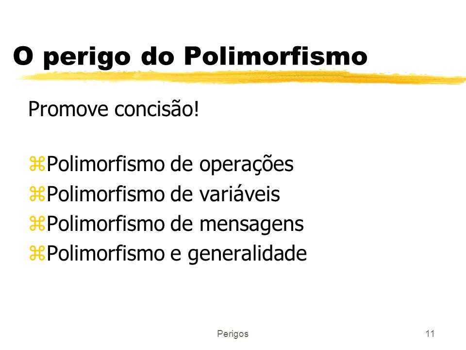 Perigos11 O perigo do Polimorfismo Promove concisão! zPolimorfismo de operações zPolimorfismo de variáveis zPolimorfismo de mensagens zPolimorfismo e