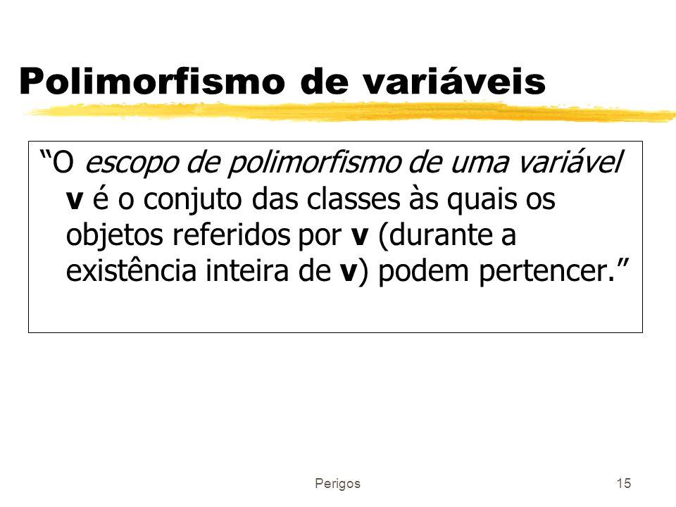 Perigos15 Polimorfismo de variáveis O escopo de polimorfismo de uma variável v é o conjuto das classes às quais os objetos referidos por v (durante a