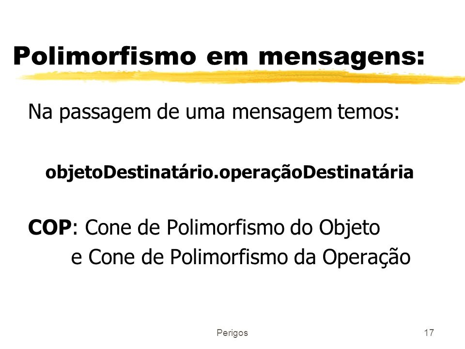 Perigos17 Polimorfismo em mensagens: Na passagem de uma mensagem temos: objetoDestinatário.operaçãoDestinatária COP: Cone de Polimorfismo do Objeto e