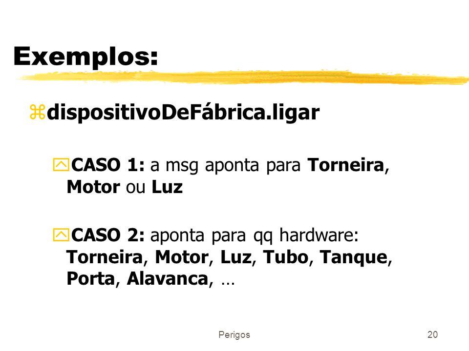 Perigos20 Exemplos: zdispositivoDeFábrica.ligar yCASO 1: a msg aponta para Torneira, Motor ou Luz yCASO 2: aponta para qq hardware: Torneira, Motor, L