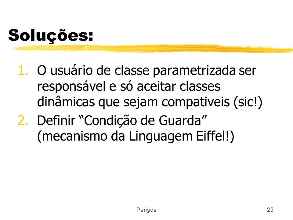 Perigos23 Soluções: 1.O usuário de classe parametrizada ser responsável e só aceitar classes dinâmicas que sejam compativeis (sic!) 2.Definir Condição