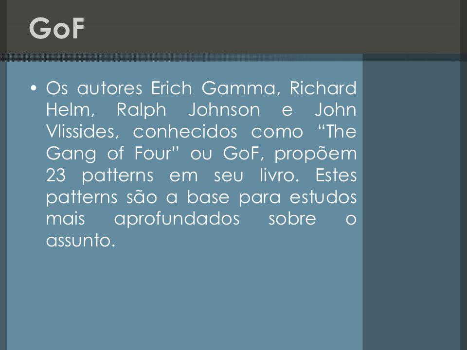 GoF Os autores Erich Gamma, Richard Helm, Ralph Johnson e John Vlissides, conhecidos como The Gang of Four ou GoF, propõem 23 patterns em seu livro. E