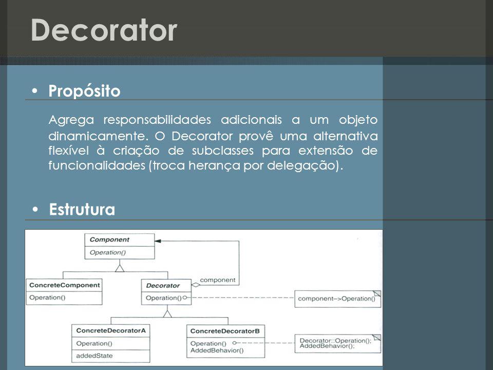 Decorator Propósito Agrega responsabilidades adicionais a um objeto dinamicamente. O Decorator provê uma alternativa flexível à criação de subclasses