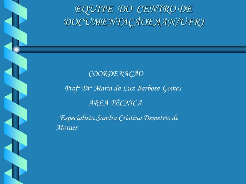 EQUIPE DO CENTRO DE DOCUMENTAÇÃOEAAN/UFRJ COORDENAÇÃO Profª Drª Maria da Luz Barbosa Gomes ÁREA TÉCNICA Especialista Sandra Cristina Demetrio de Morae