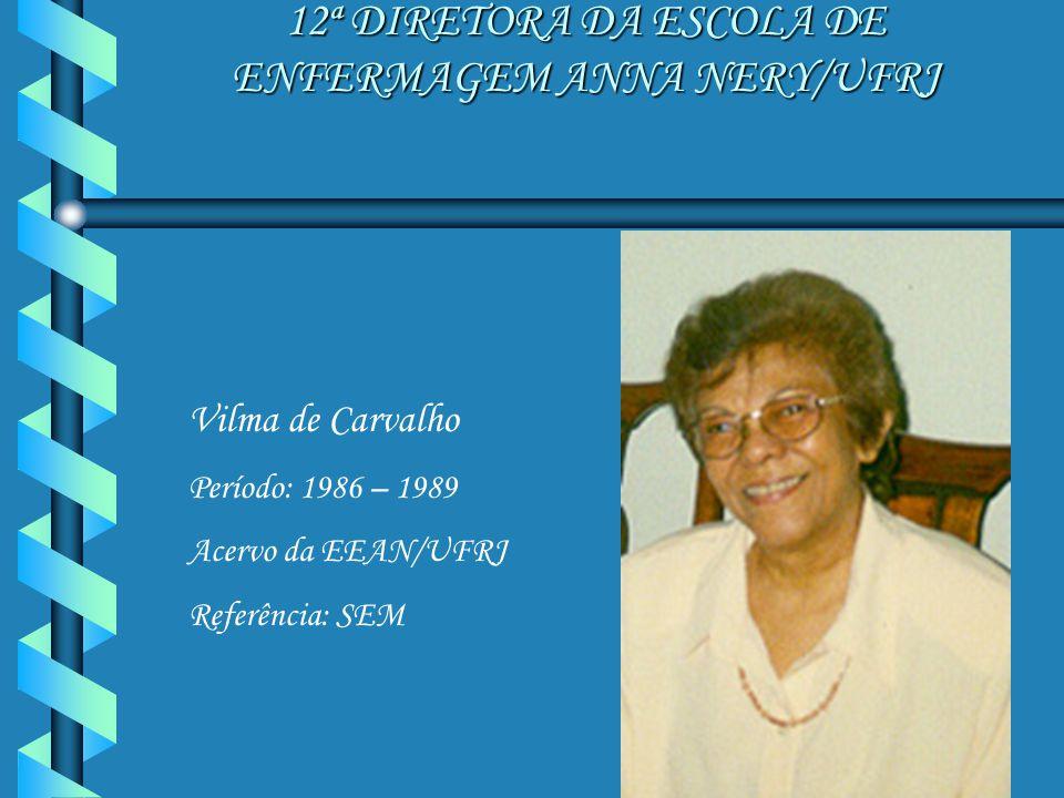 12ª DIRETORA DA ESCOLA DE ENFERMAGEM ANNA NERY/UFRJ Vilma de Carvalho Período: 1986 – 1989 Acervo da EEAN/UFRJ Referência: SEM