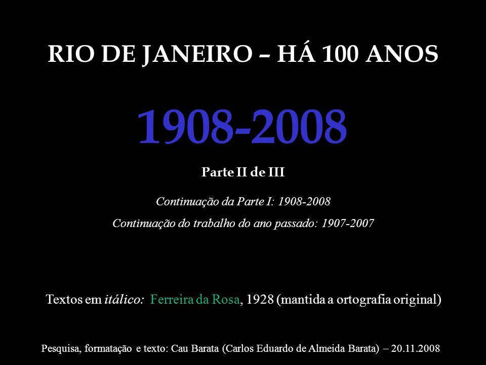 RIO DE JANEIRO – HÁ 100 ANOS 1908-2008 Parte II de III Continuação da Parte I: 1908-2008 Continuação do trabalho do ano passado: 1907-2007 Textos em i