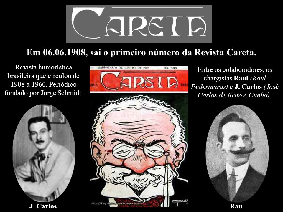 Em 06.06.1908, sai o primeiro número da Revista Careta. Revista humorística brasileira que circulou de 1908 a 1960. Periódico fundado por Jorge Schmid