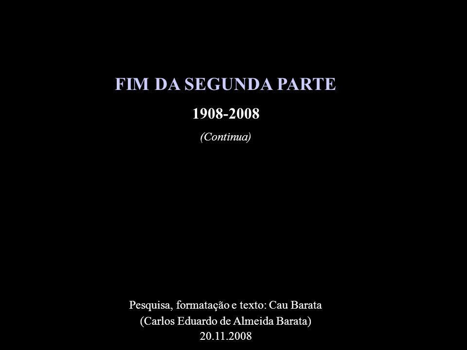 FIM DA SEGUNDA PARTE 1908-2008 (Continua) Pesquisa, formatação e texto: Cau Barata (Carlos Eduardo de Almeida Barata) 20.11.2008