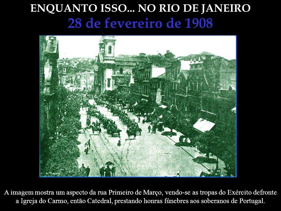 ENQUANTO ISSO... NO RIO DE JANEIRO 28 de fevereiro de 1908 Ás 11 ½ da manhã já se achava presente todo o Corpo Diplomático e, poucos minutos depois, e