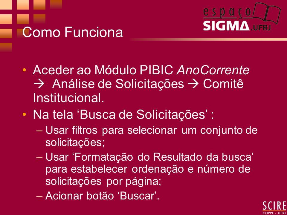 Como Funciona Aceder ao Módulo PIBIC AnoCorrente Análise de Solicitações Comitê Institucional. Na tela Busca de Solicitações : –Usar filtros para sele