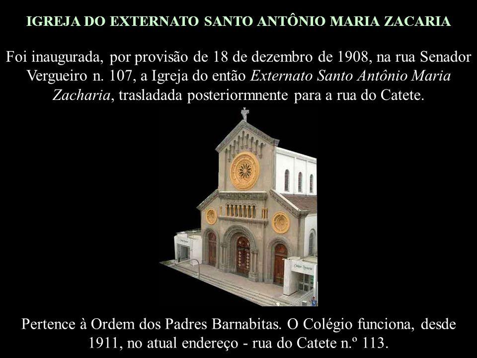 IGREJA DO EXTERNATO SANTO ANTÔNIO MARIA ZACARIA Foi inaugurada, por provisão de 18 de dezembro de 1908, na rua Senador Vergueiro n.