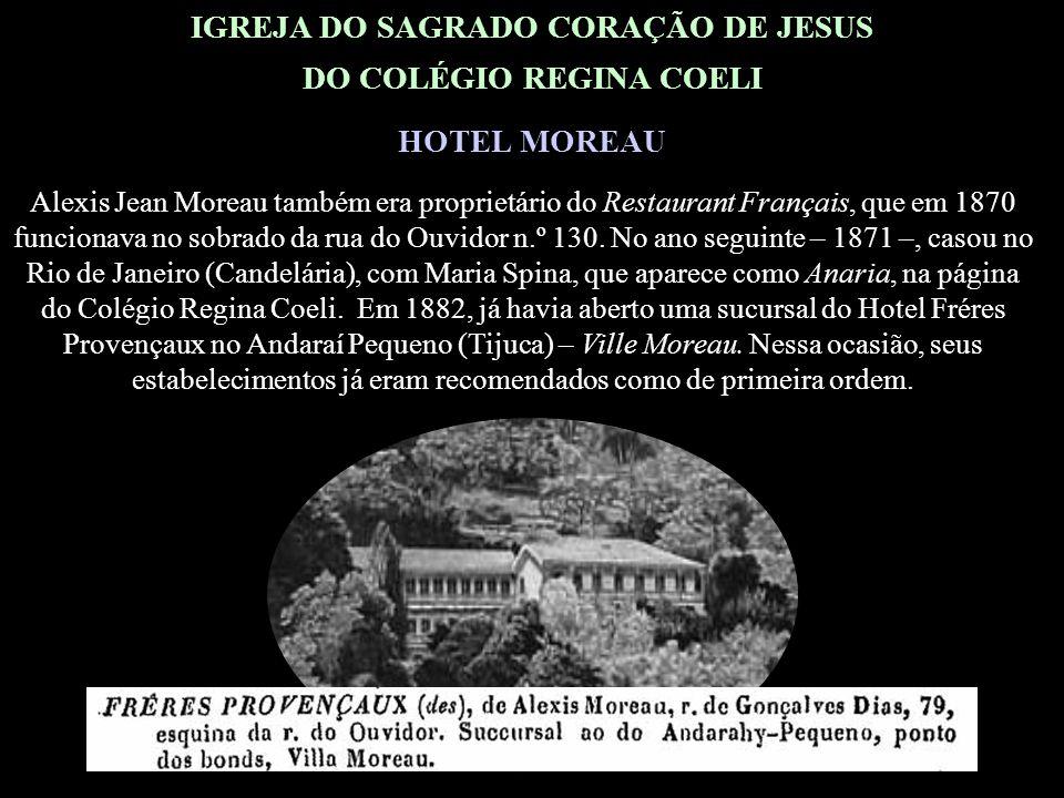 IGREJA DO SAGRADO CORAÇÃO DE JESUS DO COLÉGIO REGINA COELI HOTEL MOREAU Nota histórico-genealógica: O Hotel Moreau, adquirido pela Madre Francisca Xavier Cabrini, era propriedade de Alexis Jean Moreau, que chegou ao Rio de Janeiro antes de 1870.