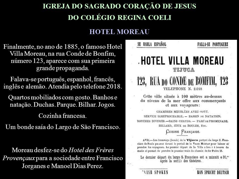 IGREJA DO SAGRADO CORAÇÃO DE JESUS DO COLÉGIO REGINA COELI HOTEL MOREAU Finalmente, no ano de 1885, o famoso Hotel Villa Moreau, na rua Conde de Bonfim, número 123, aparece com sua primeira grande propaganda.