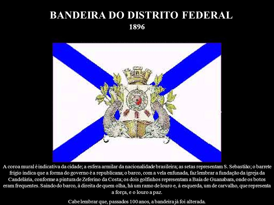 BANDEIRA DO DISTRITO FEDERAL Pelo Decreto n.º 1.190, de 8 de Junho de 1908, foi criada a bandeira do Distrito Federal.