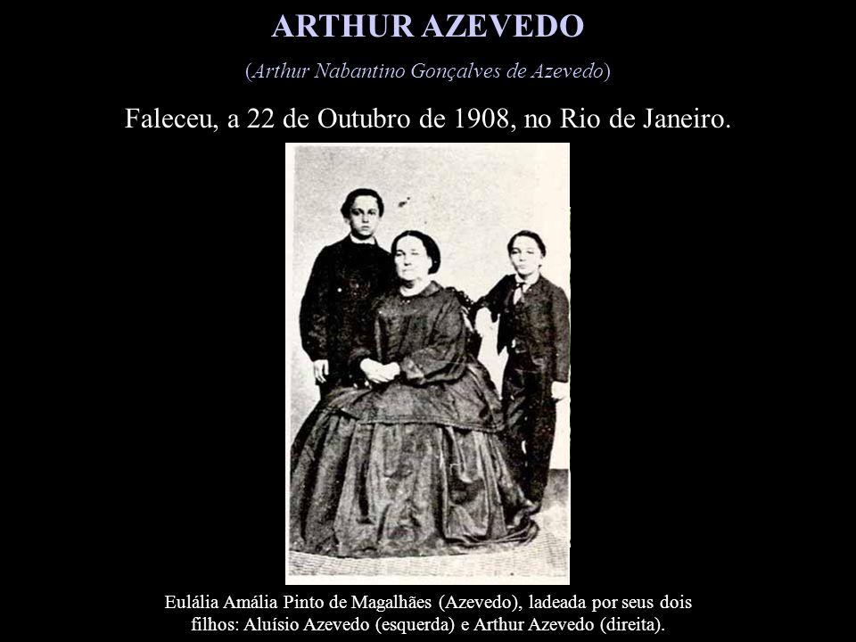 ARTHUR AZEVEDO (Arthur Nabantino Gonçalves de Azevedo) Faleceu, a 22 de Outubro de 1908, no Rio de Janeiro.