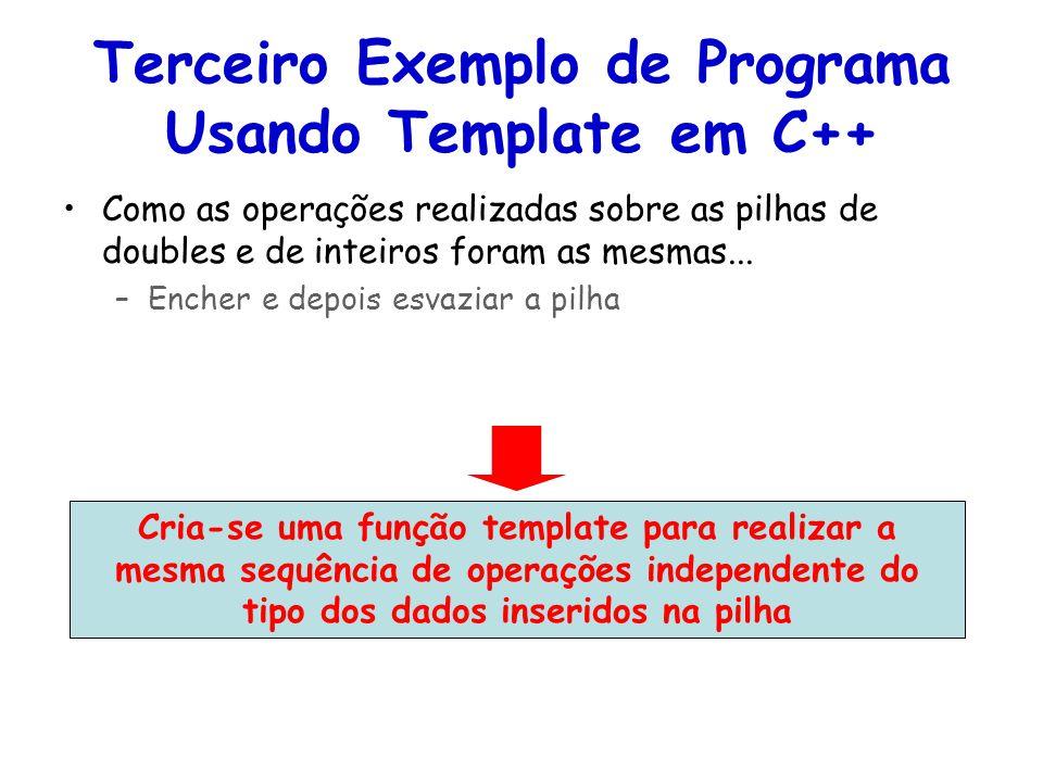 Terceiro Exemplo de Programa Usando Template em C++ Como as operações realizadas sobre as pilhas de doubles e de inteiros foram as mesmas...