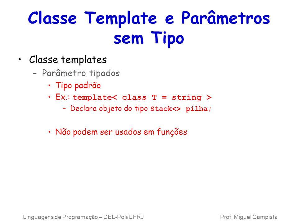 Classe Template e Parâmetros sem Tipo Classe templates –Parâmetro tipados Tipo padrão Ex.: template –Declara objeto do tipo Stack<> pilha; Não podem ser usados em funções Linguagens de Programação – DEL-Poli/UFRJ Prof.