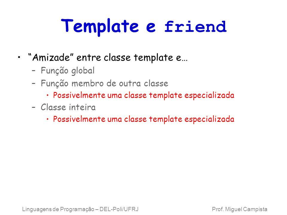 Template e friend Amizade entre classe template e… –Função global –Função membro de outra classe Possivelmente uma classe template especializada –Classe inteira Possivelmente uma classe template especializada Linguagens de Programação – DEL-Poli/UFRJ Prof.