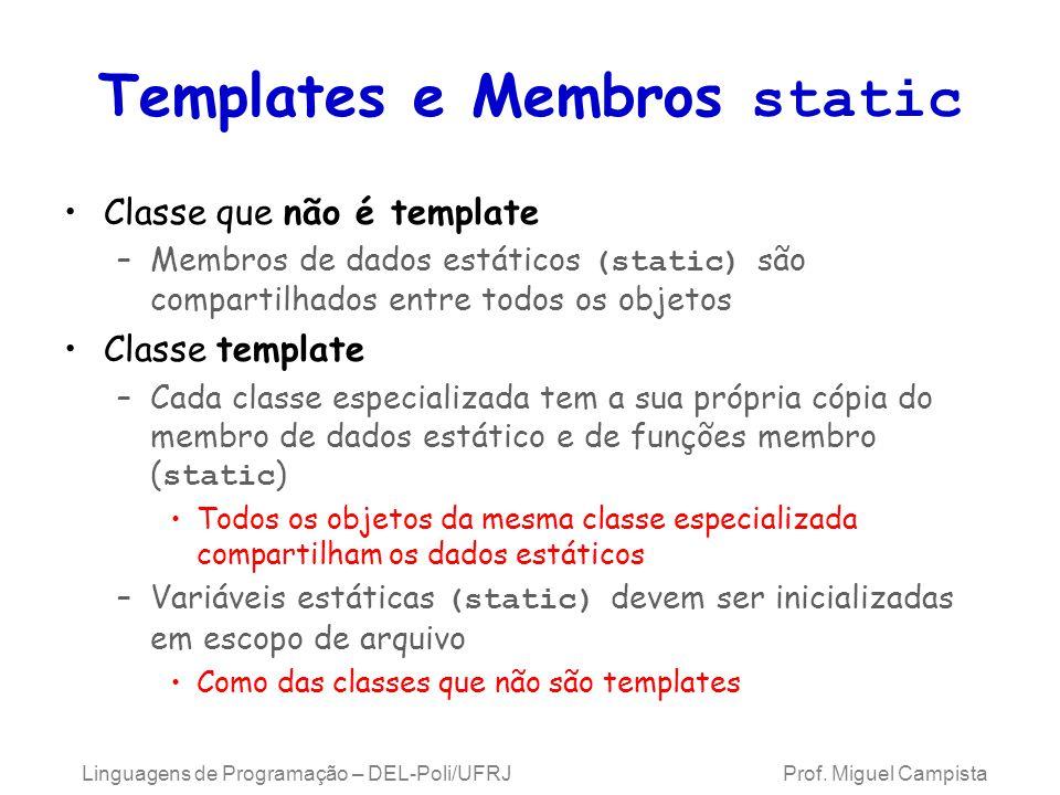 Templates e Membros static Classe que não é template –Membros de dados estáticos (static) são compartilhados entre todos os objetos Classe template –Cada classe especializada tem a sua própria cópia do membro de dados estático e de funções membro ( static ) Todos os objetos da mesma classe especializada compartilham os dados estáticos –Variáveis estáticas (static) devem ser inicializadas em escopo de arquivo Como das classes que não são templates Linguagens de Programação – DEL-Poli/UFRJ Prof.