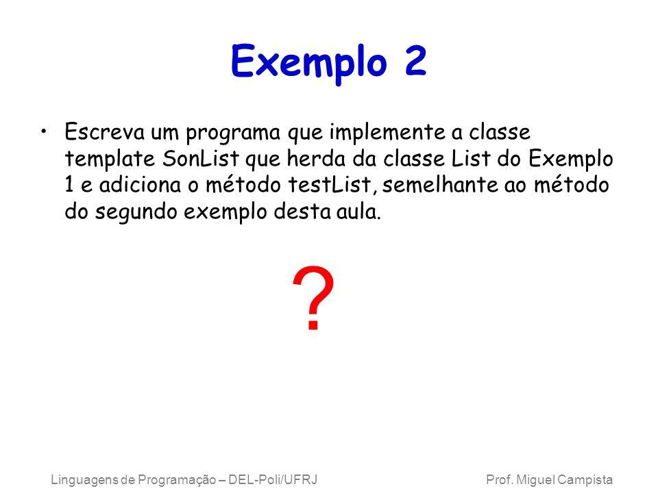 Exemplo 2 Escreva um programa que implemente a classe template SonList que herda da classe List do Exemplo 1 e adiciona o método testList, semelhante ao método do segundo exemplo desta aula.