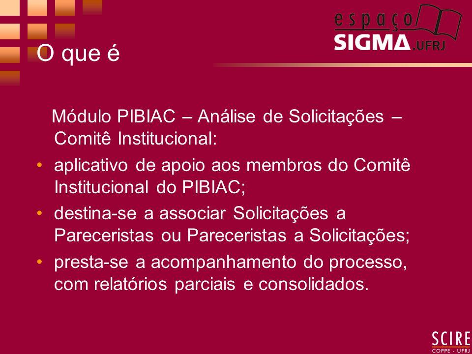 O que é Módulo PIBIAC – Análise de Solicitações – Comitê Institucional: aplicativo de apoio aos membros do Comitê Institucional do PIBIAC; destina-se a associar Solicitações a Pareceristas ou Pareceristas a Solicitações; presta-se a acompanhamento do processo, com relatórios parciais e consolidados.