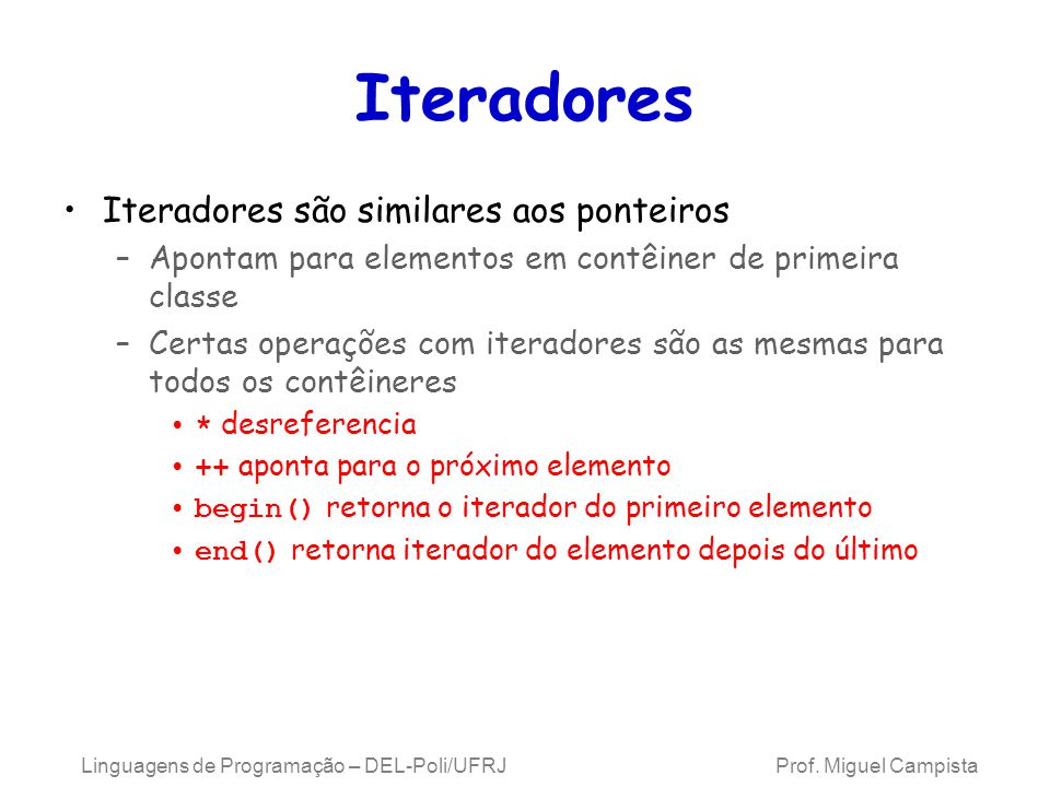 Iteradores Iteradores são similares aos ponteiros –Apontam para elementos em contêiner de primeira classe –Certas operações com iteradores são as mesmas para todos os contêineres * desreferencia ++ aponta para o próximo elemento begin() retorna o iterador do primeiro elemento end() retorna iterador do elemento depois do último Linguagens de Programação – DEL-Poli/UFRJ Prof.