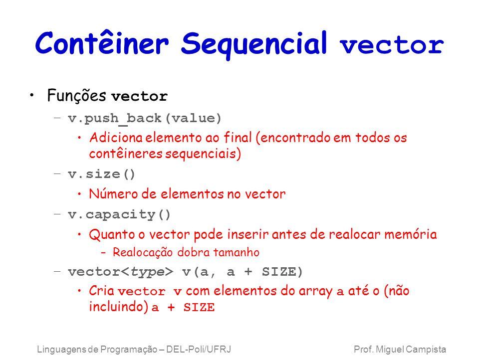 Contêiner Sequencial vector Funções vector –v.push_back(value) Adiciona elemento ao final (encontrado em todos os contêineres sequenciais) –v.size() Número de elementos no vector –v.capacity() Quanto o vector pode inserir antes de realocar memória –Realocação dobra tamanho –vector v(a, a + SIZE) Cria vector v com elementos do array a até o (não incluindo) a + SIZE Linguagens de Programação – DEL-Poli/UFRJ Prof.