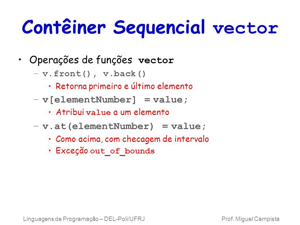 Contêiner Sequencial vector Operações de funções vector –v.front(), v.back() Retorna primeiro e último elemento –v[elementNumber] = value; Atribui value a um elemento –v.at(elementNumber) = value; Como acima, com checagem de intervalo Exceção out_of_bounds Linguagens de Programação – DEL-Poli/UFRJ Prof.