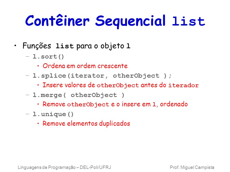 Contêiner Sequencial list Funções list para o objeto l –l.sort() Ordena em ordem crescente –l.splice(iterator, otherObject ); Insere valores de otherObject antes do iterador –l.merge( otherObject ) Remove otherObject e o insere em l, ordenado –l.unique() Remove elementos duplicados Linguagens de Programação – DEL-Poli/UFRJ Prof.