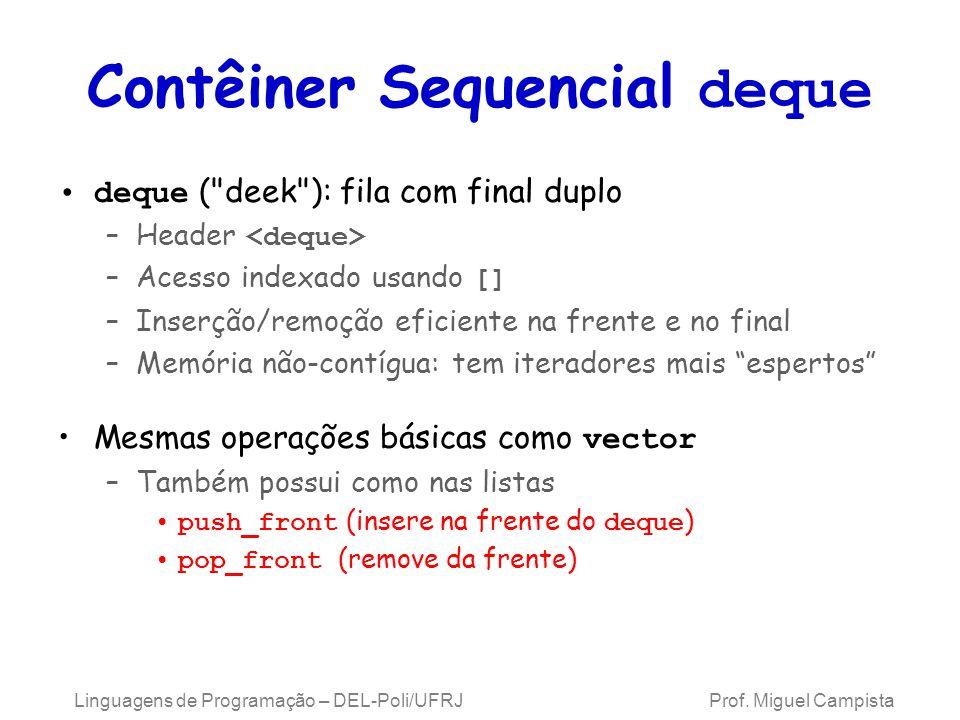 Contêiner Sequencial deque deque ( deek ): fila com final duplo –Header –Acesso indexado usando [] –Inserção/remoção eficiente na frente e no final –Memória não-contígua: tem iteradores mais espertos Mesmas operações básicas como vector –Também possui como nas listas push_front (insere na frente do deque ) pop_front (remove da frente) Linguagens de Programação – DEL-Poli/UFRJ Prof.
