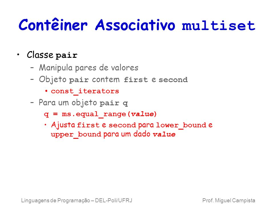 Contêiner Associativo multiset Classe pair –Manipula pares de valores –Objeto pair contem first e second const_iterators –Para um objeto pair q q = ms.equal_range(value) Ajusta first e second para lower_bound e upper_bound para um dado value Linguagens de Programação – DEL-Poli/UFRJ Prof.