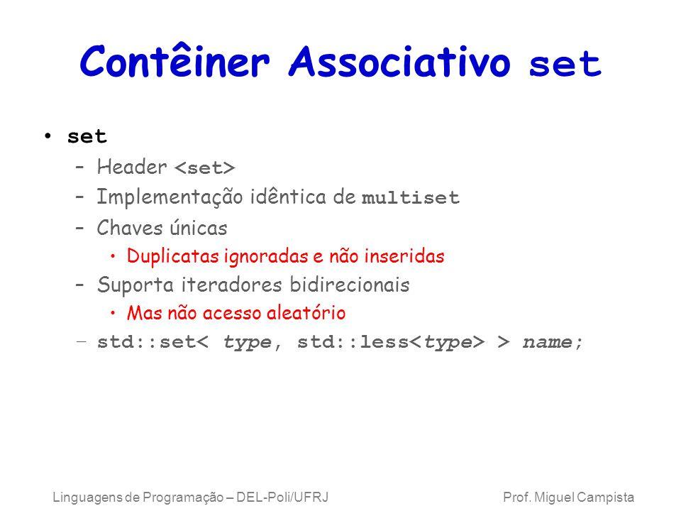 Contêiner Associativo set set –Header –Implementação idêntica de multiset –Chaves únicas Duplicatas ignoradas e não inseridas –Suporta iteradores bidirecionais Mas não acesso aleatório –std::set > name; Linguagens de Programação – DEL-Poli/UFRJ Prof.
