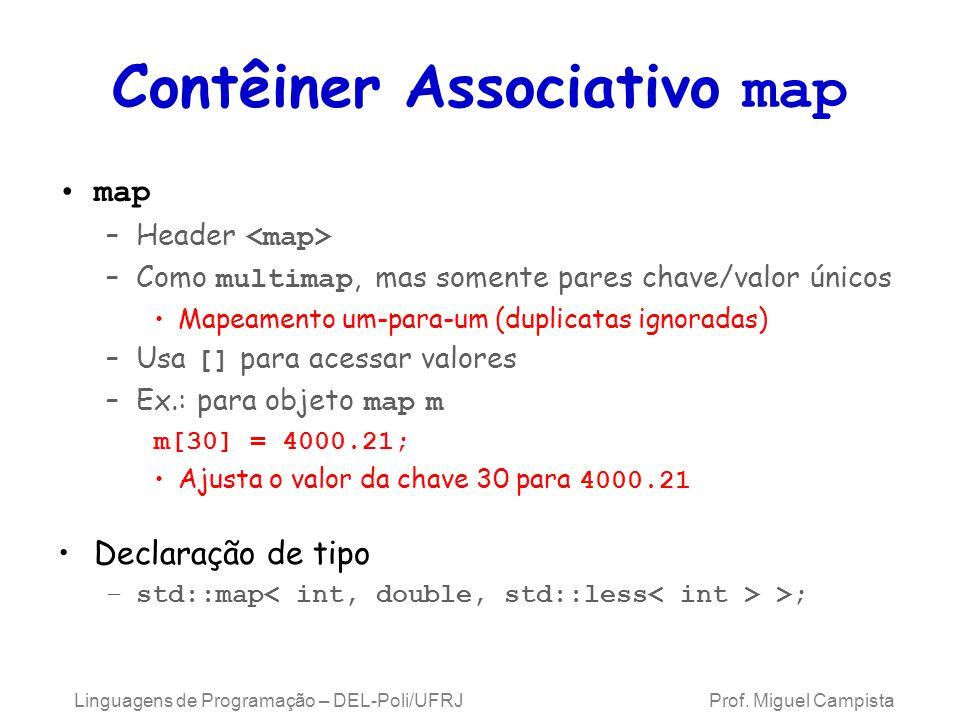 Contêiner Associativo map map –Header –Como multimap, mas somente pares chave/valor únicos Mapeamento um-para-um (duplicatas ignoradas) –Usa [] para acessar valores –Ex.: para objeto map m m[30] = 4000.21; Ajusta o valor da chave 30 para 4000.21 Declaração de tipo –std::map >; Linguagens de Programação – DEL-Poli/UFRJ Prof.